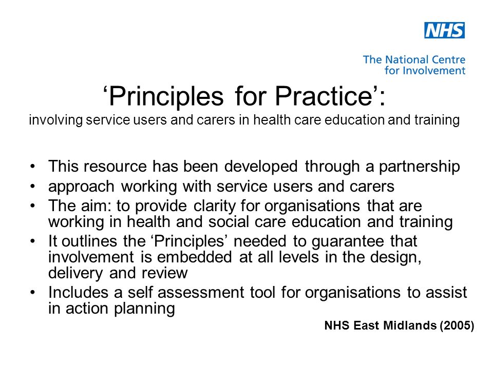 Principles for Practice: involving service users and carers in health care education and training This resource has been developed through a partnership approach working with service users and carers The aim: to provide clarity for organisations that are working in health and social care education and training It outlines the Principles needed to guarantee that involvement is embedded at all levels in the design, delivery and review Includes a self assessment tool for organisations to assist in action planning NHS East Midlands (2005)