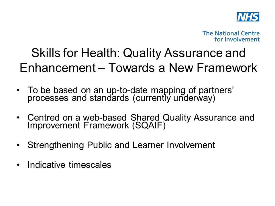 Skills for Health: Quality Assurance and Enhancement – Towards a New Framework To be based on an up-to-date mapping of partners processes and standards (currently underway) Centred on a web-based Shared Quality Assurance and Improvement Framework (SQAIF) Strengthening Public and Learner Involvement Indicative timescales