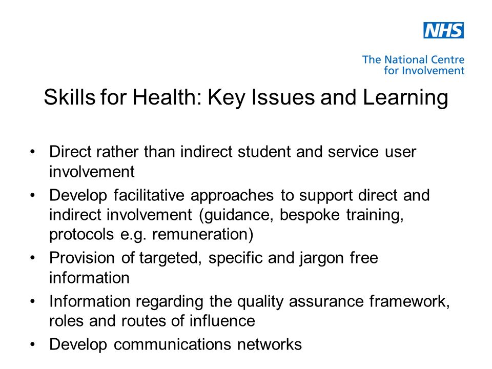 Skills for Health: Key Issues and Learning Direct rather than indirect student and service user involvement Develop facilitative approaches to support direct and indirect involvement (guidance, bespoke training, protocols e.g.