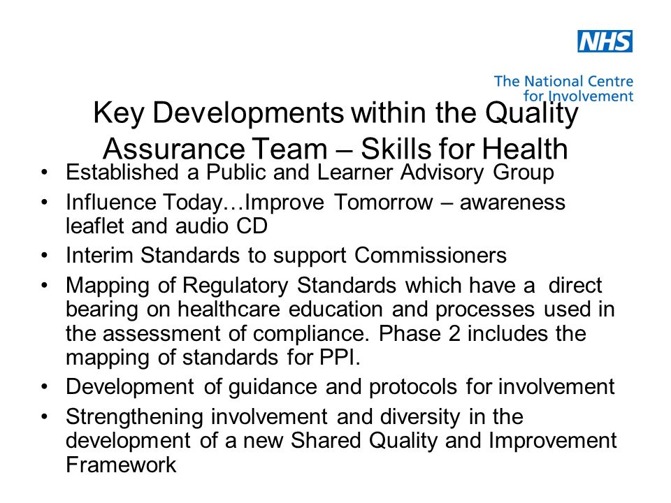 Key Developments within the Quality Assurance Team – Skills for Health Established a Public and Learner Advisory Group Influence Today…Improve Tomorrow – awareness leaflet and audio CD Interim Standards to support Commissioners Mapping of Regulatory Standards which have a direct bearing on healthcare education and processes used in the assessment of compliance.