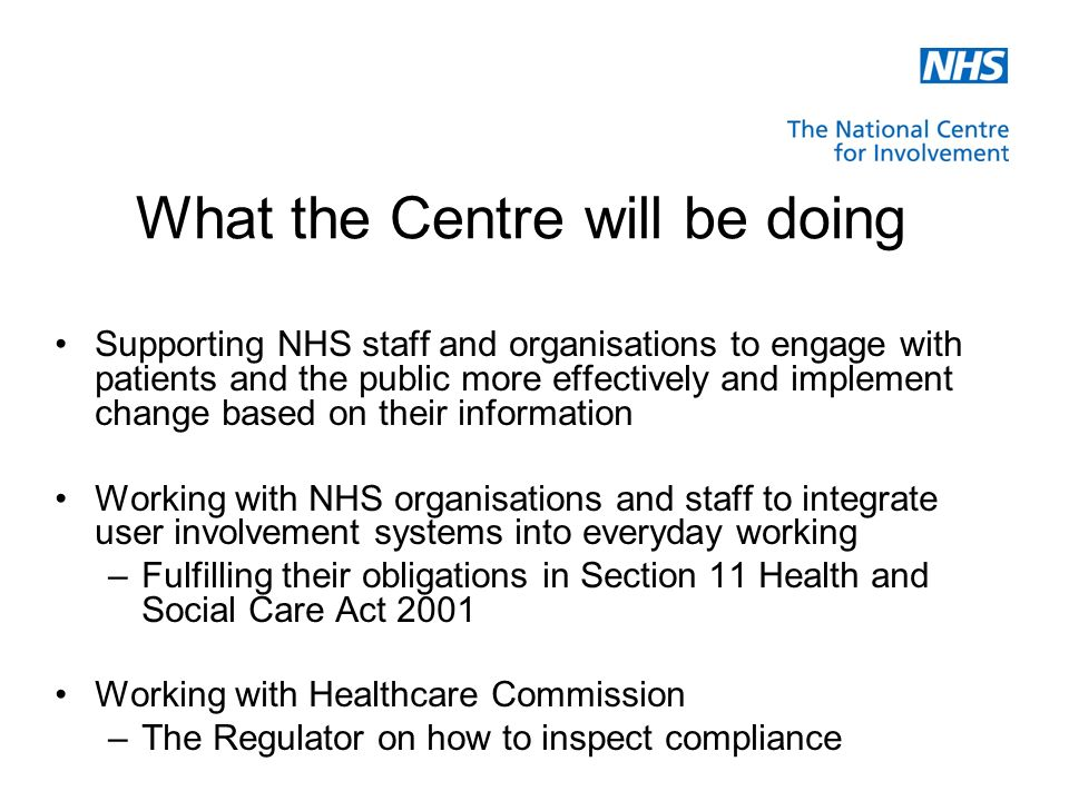 Supporting NHS staff and organisations to engage with patients and the public more effectively and implement change based on their information Working with NHS organisations and staff to integrate user involvement systems into everyday working –Fulfilling their obligations in Section 11 Health and Social Care Act 2001 Working with Healthcare Commission –The Regulator on how to inspect compliance What the Centre will be doing