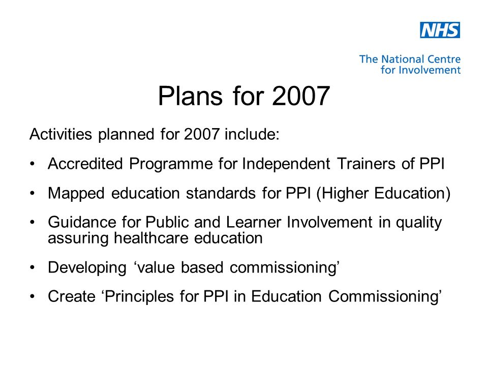 Plans for 2007 Activities planned for 2007 include: Accredited Programme for Independent Trainers of PPI Mapped education standards for PPI (Higher Education) Guidance for Public and Learner Involvement in quality assuring healthcare education Developing value based commissioning Create Principles for PPI in Education Commissioning