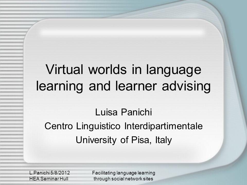 L.Panichi 5/8/2012 HEA Seminar Hull Facilitating language learning through social network sites Virtual worlds in language learning and learner advisi
