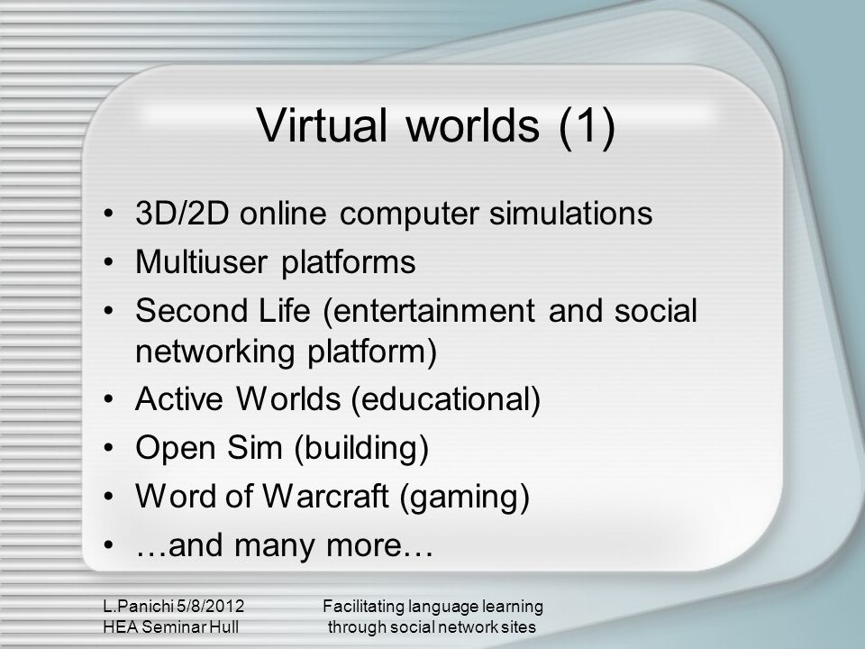 L.Panichi 5/8/2012 HEA Seminar Hull Facilitating language learning through social network sites Virtual worlds (2) Synchronous communication Multimodal communication Visual and iconic communication User is represented via an avatar There is a dynamic relationship between the user and ones virtual world identity Users can interact with the environment by touching and building Highly immersive platforms