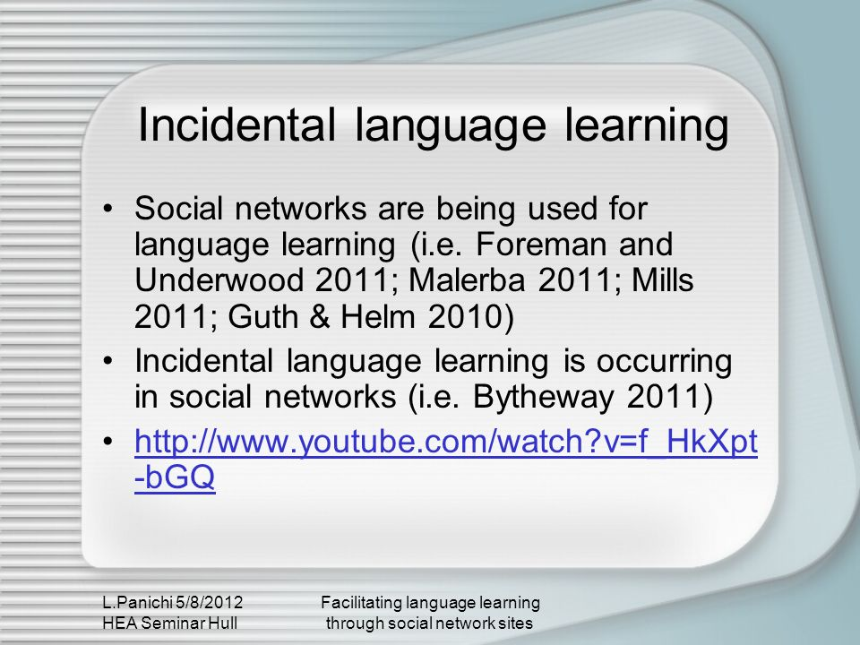L.Panichi 5/8/2012 HEA Seminar Hull Facilitating language learning through social network sites Learner advising in virtual worlds Incorporated into classroom activities Supportive of informal, independent and incidental learning It can take place elsewhere Affective dimension Learner identity The nature of the environment challenges preconceptions about knowledge creation and learning