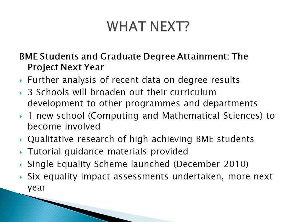 BME Students and Graduate Degree Attainment: The Project Next Year Further analysis of recent data on degree results 3 Schools will broaden out their curriculum development to other programmes and departments 1 new school (Computing and Mathematical Sciences) to become involved Qualitative research of high achieving BME students Tutorial guidance materials provided Single Equality Scheme launched (December 2010) Six equality impact assessments undertaken, more next year