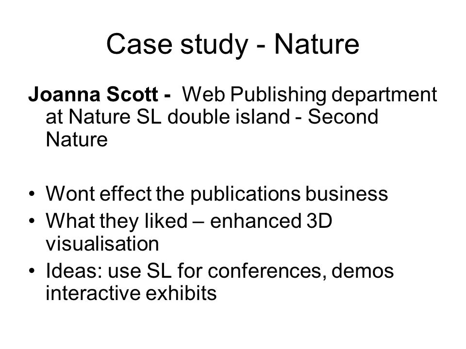 Case study - Nature Joanna Scott - Web Publishing department at Nature SL double island - Second Nature Wont effect the publications business What they liked – enhanced 3D visualisation Ideas: use SL for conferences, demos interactive exhibits