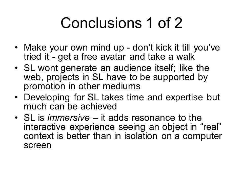 Conclusions 1 of 2 Make your own mind up - dont kick it till youve tried it - get a free avatar and take a walk SL wont generate an audience itself; like the web, projects in SL have to be supported by promotion in other mediums Developing for SL takes time and expertise but much can be achieved SL is immersive – it adds resonance to the interactive experience seeing an object in real context is better than in isolation on a computer screen