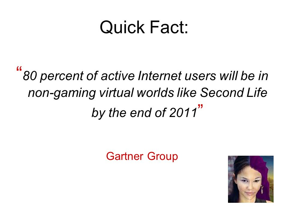 Quick Fact: 80 percent of active Internet users will be in non-gaming virtual worlds like Second Life by the end of 2011 Gartner Group