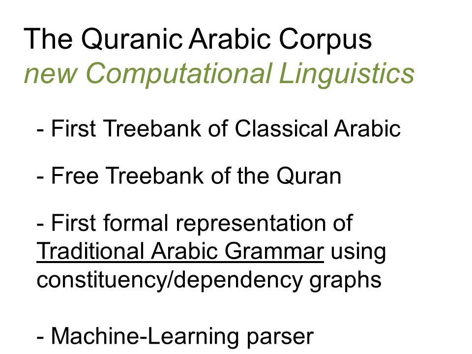 The Quranic Arabic Corpus new Computational Linguistics - First Treebank of Classical Arabic - Free Treebank of the Quran - First formal representatio