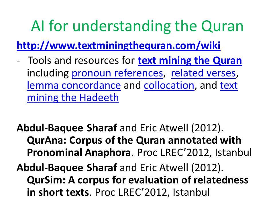 www.textminingthequran.com/wiki QurSimQurSim - 7,679 pairs of related verses, according to Ibn Kathir, respected Islamic Scholar QurAnaQurAna - 24,668 pronouns, each linked to its anaphoric referent entity or concept, and the location of the antecedent if available.