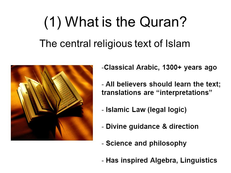 (1) What is the Quran? -Classical Arabic, 1300+ years ago - All believers should learn the text; translations are interpretations - Islamic Law (legal