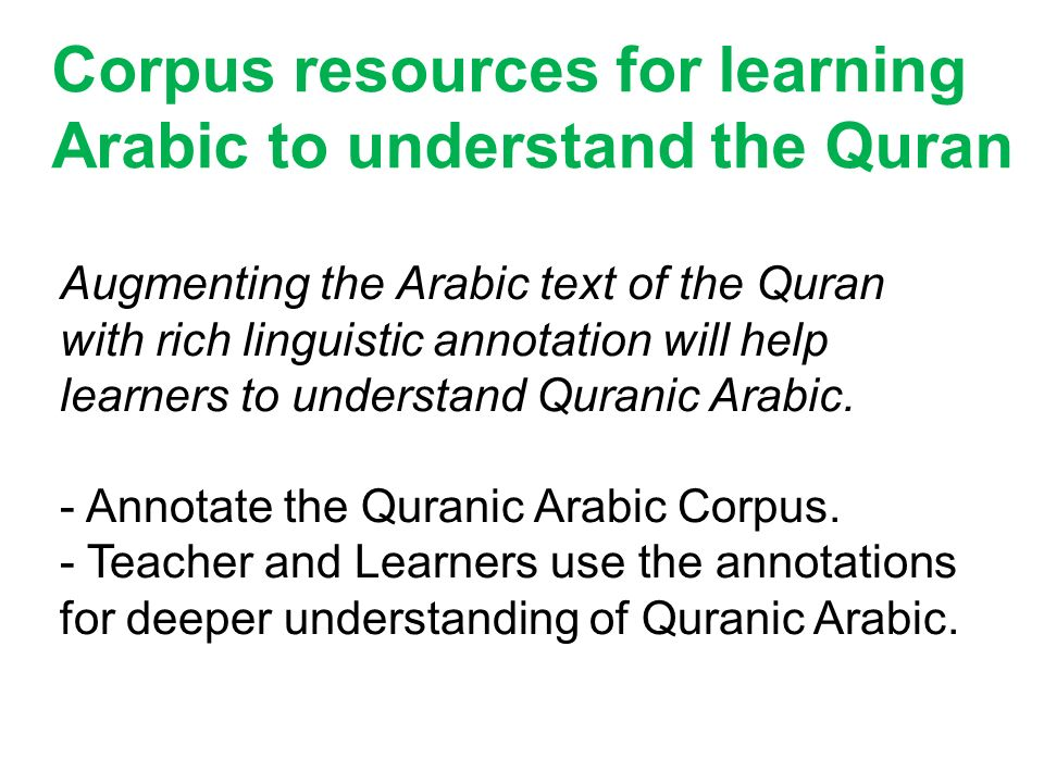 Corpus resources for learning Arabic to understand the Quran Augmenting the Arabic text of the Quran with rich linguistic annotation will help learner