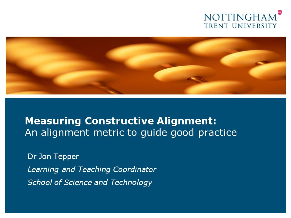 Measuring Constructive Alignment: An alignment metric to guide good practice Dr Jon Tepper Learning and Teaching Coordinator School of Science and Technology