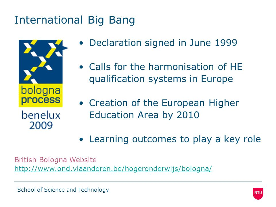School of Science and Technology International Big Bang Declaration signed in June 1999 British Bologna Website http://www.ond.vlaanderen.be/hogeronderwijs/bologna/ http://www.ond.vlaanderen.be/hogeronderwijs/bologna/ Calls for the harmonisation of HE qualification systems in Europe Creation of the European Higher Education Area by 2010 Learning outcomes to play a key role