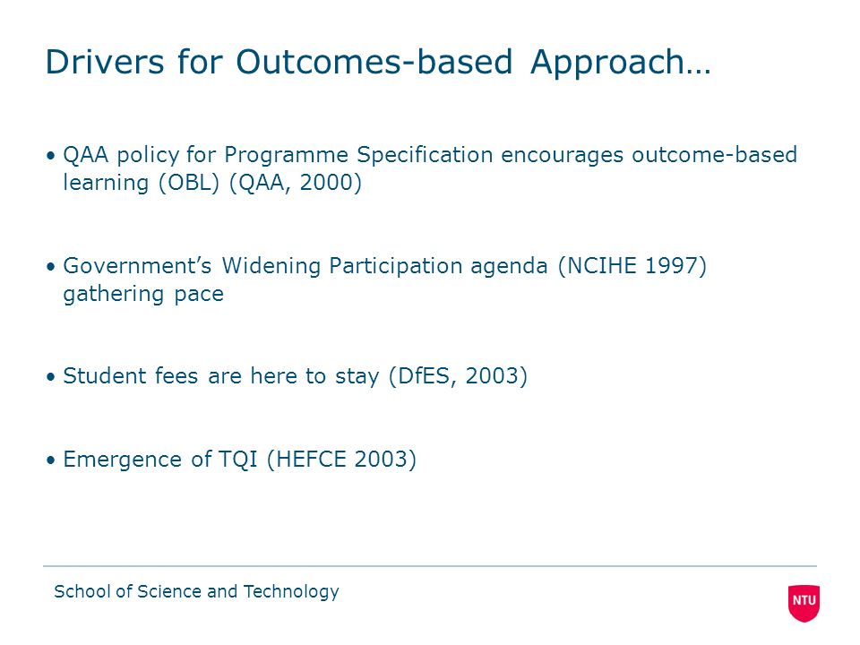 School of Science and Technology Drivers for Outcomes-based Approach… QAA policy for Programme Specification encourages outcome-based learning (OBL) (QAA, 2000) Governments Widening Participation agenda (NCIHE 1997) gathering pace Student fees are here to stay (DfES, 2003) Emergence of TQI (HEFCE 2003)