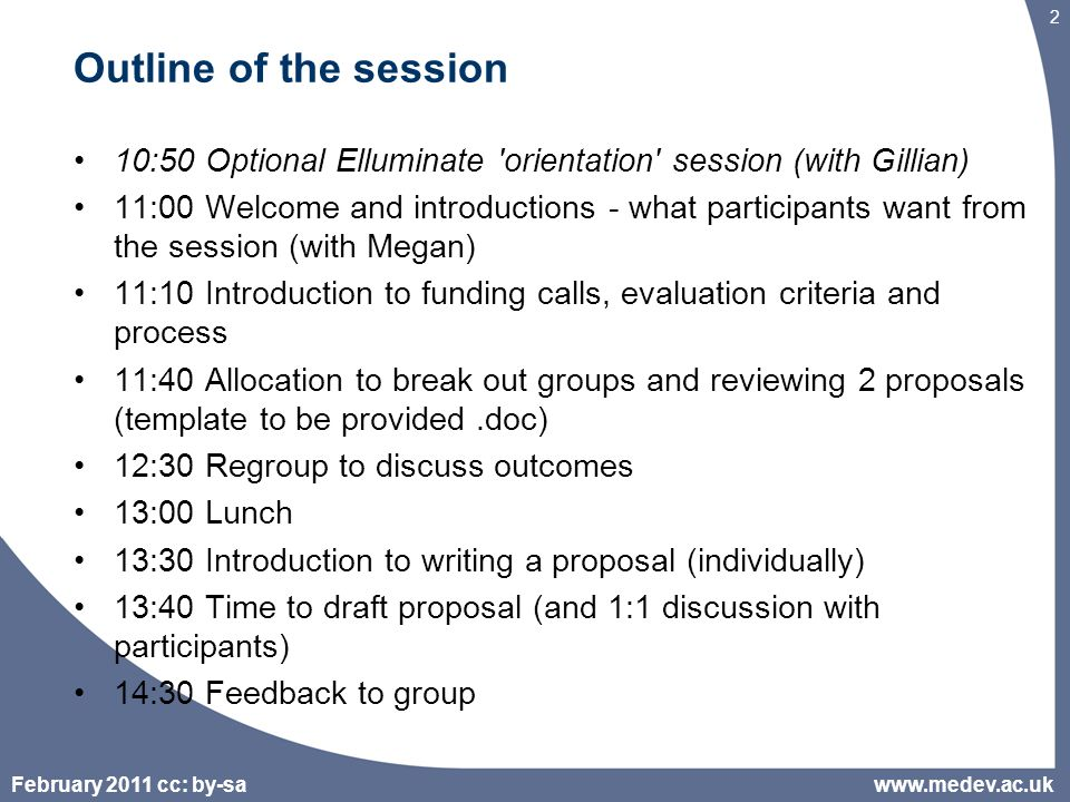 February 2011 cc: by-sa 2 Outline of the session 10:50 Optional Elluminate orientation session (with Gillian) 11:00 Welcome and introductions - what participants want from the session (with Megan) 11:10 Introduction to funding calls, evaluation criteria and process 11:40 Allocation to break out groups and reviewing 2 proposals (template to be provided.doc) 12:30 Regroup to discuss outcomes 13:00 Lunch 13:30 Introduction to writing a proposal (individually) 13:40 Time to draft proposal (and 1:1 discussion with participants) 14:30 Feedback to group www.medev.ac.uk