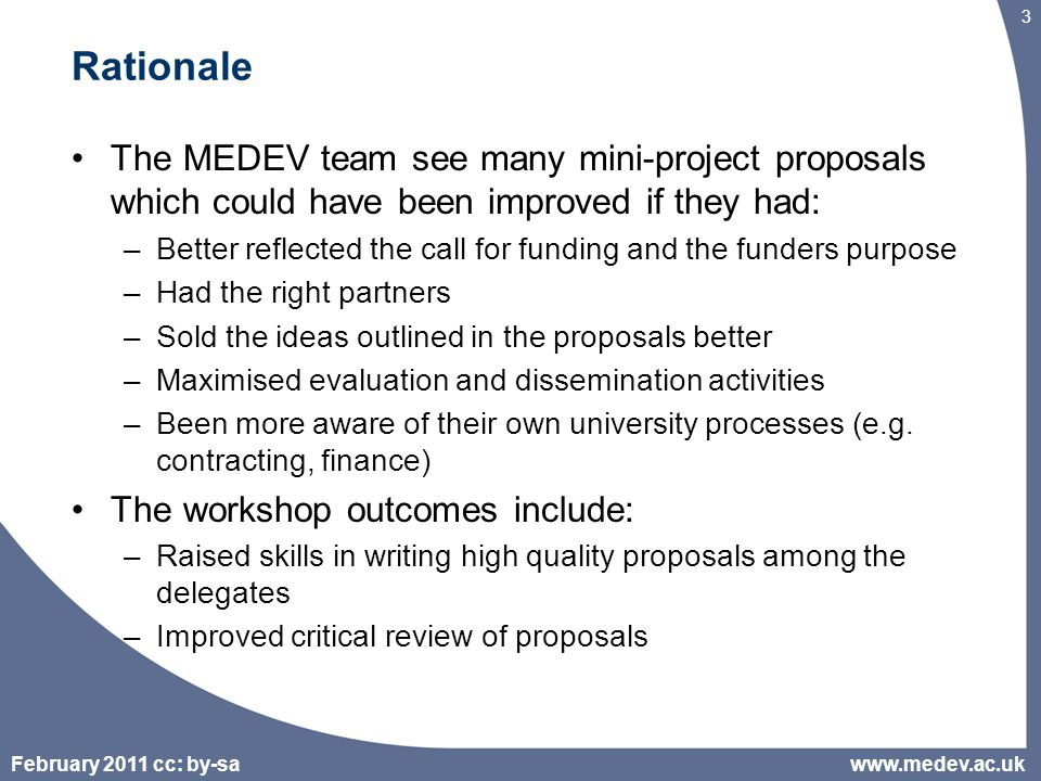 February 2011 cc: by-sa 3 Rationale The MEDEV team see many mini-project proposals which could have been improved if they had: –Better reflected the call for funding and the funders purpose –Had the right partners –Sold the ideas outlined in the proposals better –Maximised evaluation and dissemination activities –Been more aware of their own university processes (e.g.