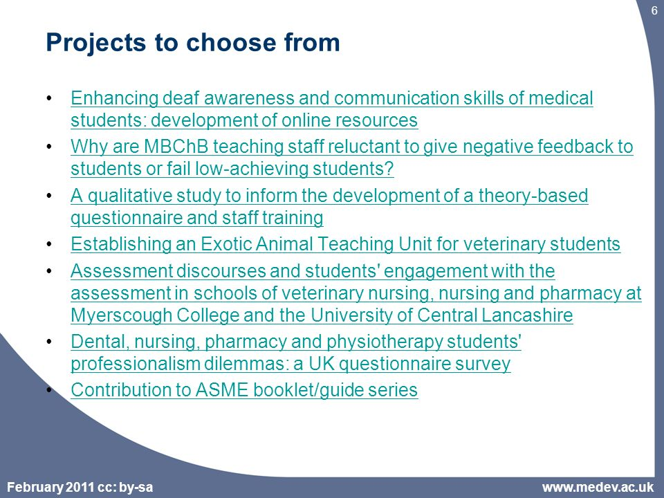 February 2011 cc: by-sa 6 Projects to choose from Enhancing deaf awareness and communication skills of medical students: development of online resourcesEnhancing deaf awareness and communication skills of medical students: development of online resources Why are MBChB teaching staff reluctant to give negative feedback to students or fail low-achieving students Why are MBChB teaching staff reluctant to give negative feedback to students or fail low-achieving students.