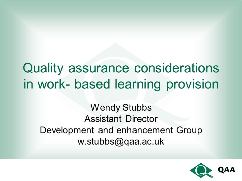 Quality assurance considerations in work- based learning provision Wendy Stubbs Assistant Director Development and enhancement Group w.stubbs@qaa.ac.u