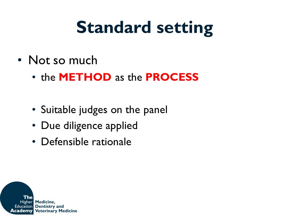 Standard setting Not so much the METHOD as the PROCESS Suitable judges on the panel Due diligence applied Defensible rationale
