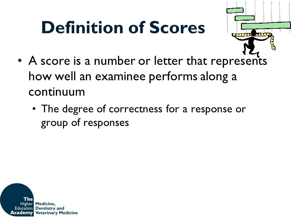 Definition of Scores A score is a number or letter that represents how well an examinee performs along a continuum The degree of correctness for a res