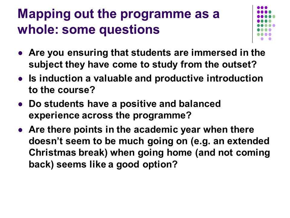 Mapping out the programme as a whole: some questions Are you ensuring that students are immersed in the subject they have come to study from the outset.
