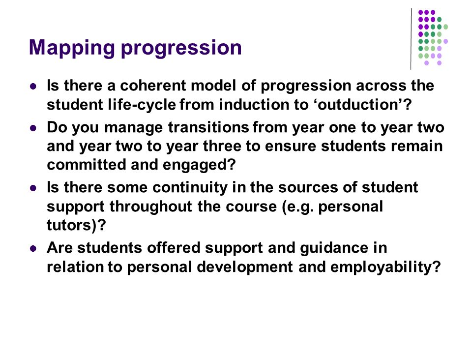 Mapping progression Is there a coherent model of progression across the student life-cycle from induction to outduction.