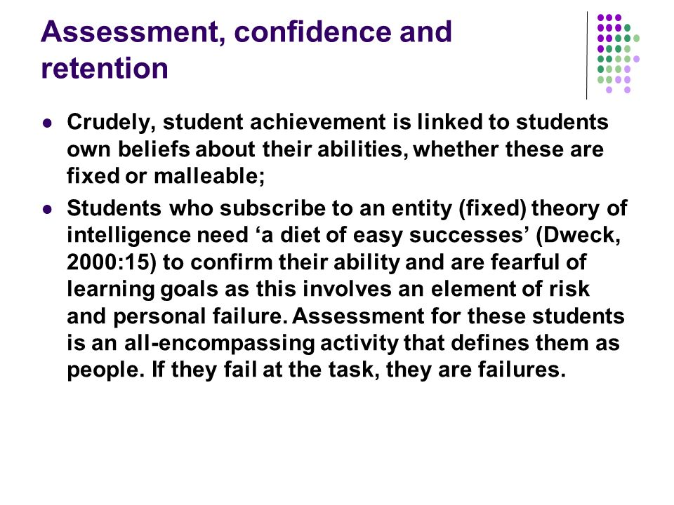 Assessment, confidence and retention Crudely, student achievement is linked to students own beliefs about their abilities, whether these are fixed or malleable; Students who subscribe to an entity (fixed) theory of intelligence need a diet of easy successes (Dweck, 2000:15) to confirm their ability and are fearful of learning goals as this involves an element of risk and personal failure.