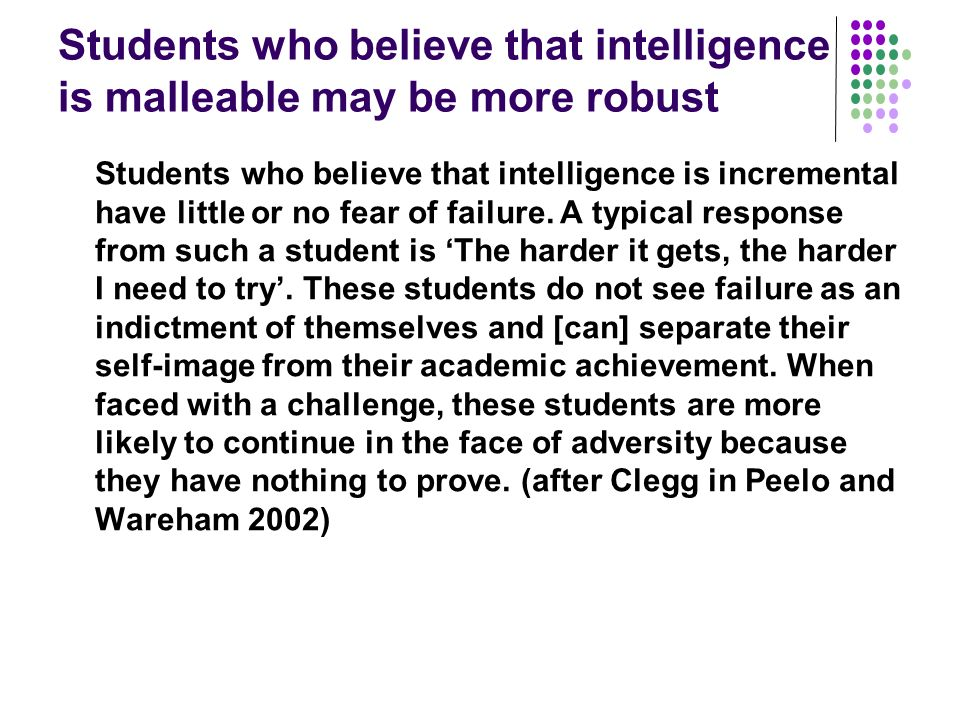 Students who believe that intelligence is malleable may be more robust Students who believe that intelligence is incremental have little or no fear of failure.