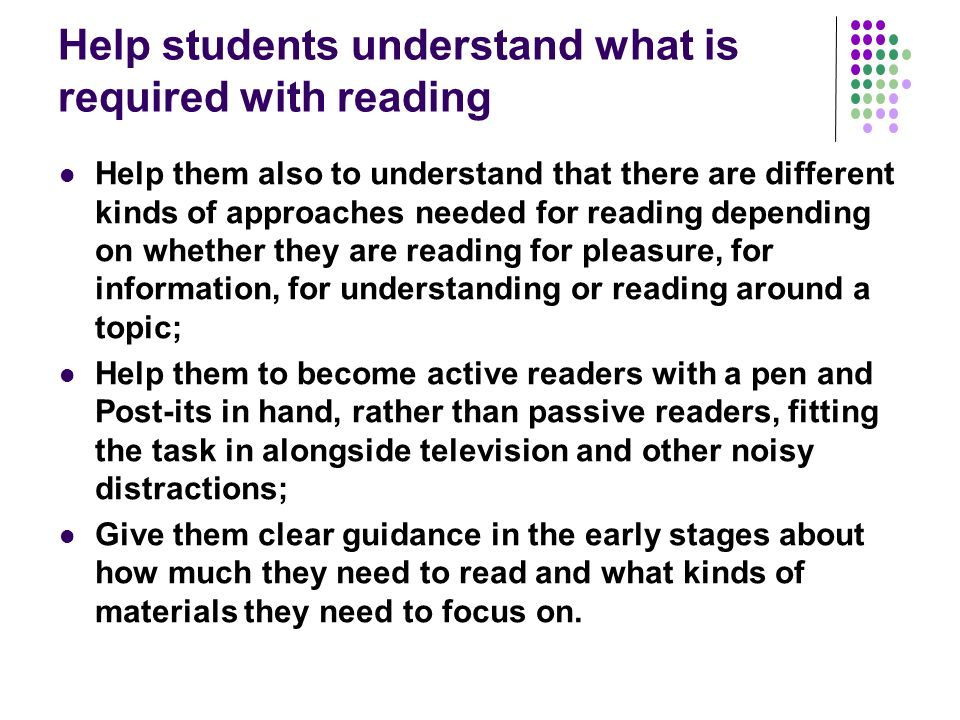 Help students understand what is required with reading Help them also to understand that there are different kinds of approaches needed for reading depending on whether they are reading for pleasure, for information, for understanding or reading around a topic; Help them to become active readers with a pen and Post-its in hand, rather than passive readers, fitting the task in alongside television and other noisy distractions; Give them clear guidance in the early stages about how much they need to read and what kinds of materials they need to focus on.