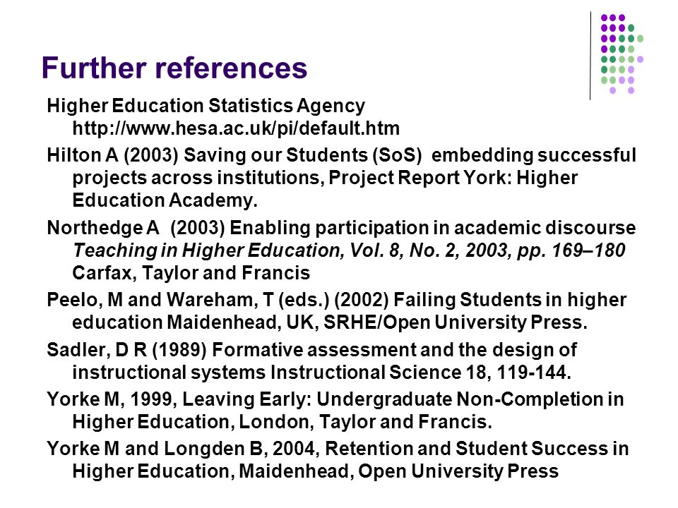 Further references Higher Education Statistics Agency http://www.hesa.ac.uk/pi/default.htm Hilton A (2003) Saving our Students (SoS) embedding successful projects across institutions, Project Report York: Higher Education Academy.