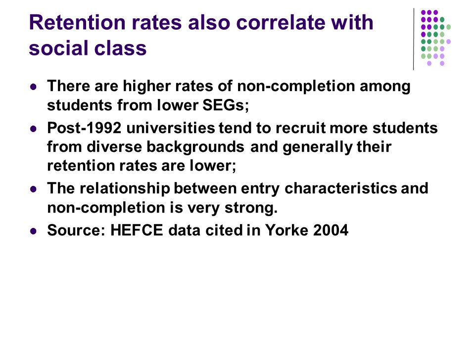 Retention rates also correlate with social class There are higher rates of non-completion among students from lower SEGs; Post-1992 universities tend to recruit more students from diverse backgrounds and generally their retention rates are lower; The relationship between entry characteristics and non-completion is very strong.