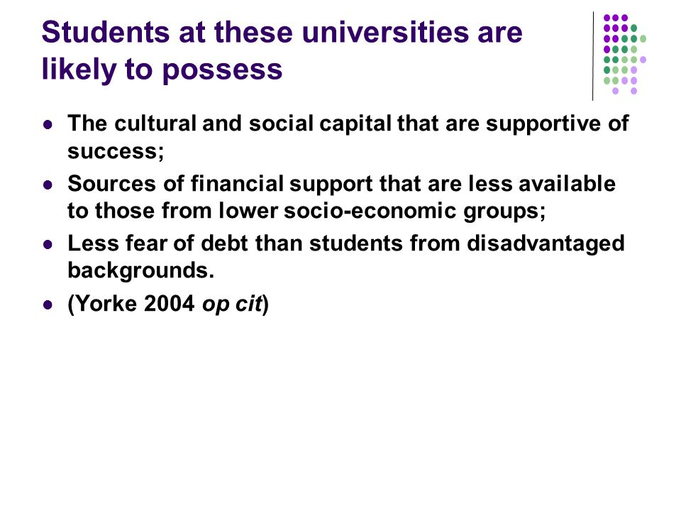 Students at these universities are likely to possess The cultural and social capital that are supportive of success; Sources of financial support that are less available to those from lower socio-economic groups; Less fear of debt than students from disadvantaged backgrounds.
