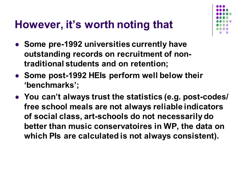 However, its worth noting that Some pre-1992 universities currently have outstanding records on recruitment of non- traditional students and on retention; Some post-1992 HEIs perform well below their benchmarks; You cant always trust the statistics (e.g.