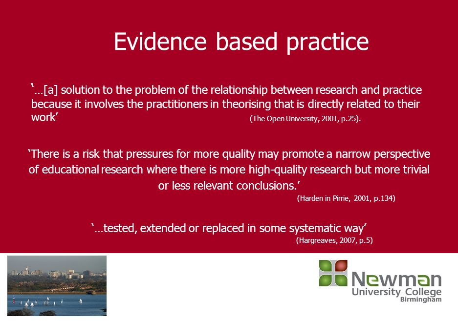 Evidence based practice …[a] solution to the problem of the relationship between research and practice because it involves the practitioners in theori