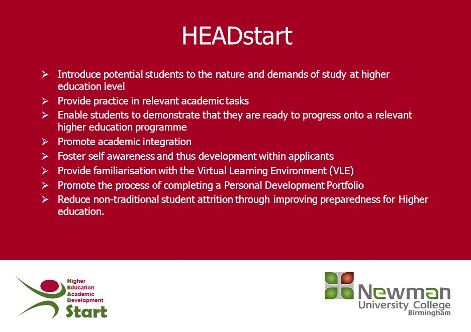 HEADstart Introduce potential students to the nature and demands of study at higher education level Provide practice in relevant academic tasks Enable
