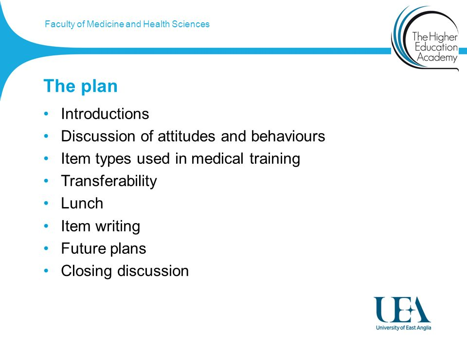Faculty of Medicine and Health Sciences The plan Introductions Discussion of attitudes and behaviours Item types used in medical training Transferability Lunch Item writing Future plans Closing discussion