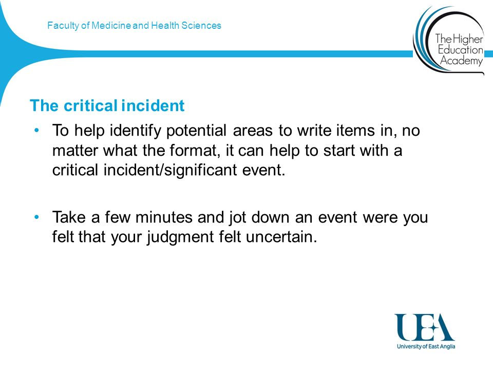 Faculty of Medicine and Health Sciences The critical incident To help identify potential areas to write items in, no matter what the format, it can help to start with a critical incident/significant event.