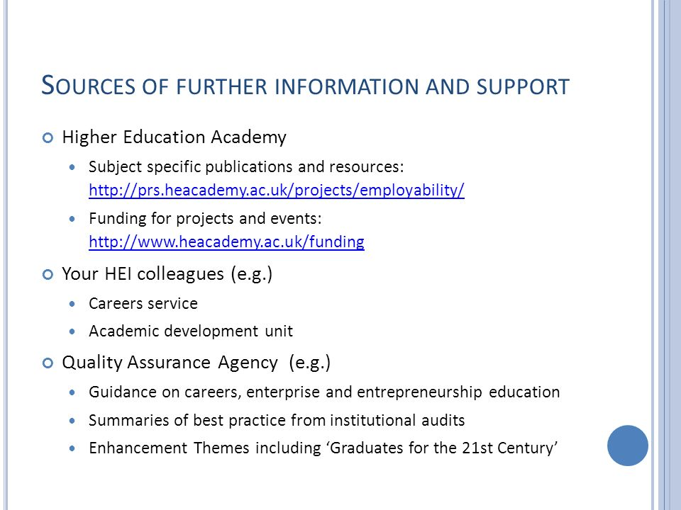 S OURCES OF FURTHER INFORMATION AND SUPPORT Higher Education Academy Subject specific publications and resources: http://prs.heacademy.ac.uk/projects/employability/ http://prs.heacademy.ac.uk/projects/employability/ Funding for projects and events: http://www.heacademy.ac.uk/funding http://www.heacademy.ac.uk/funding Your HEI colleagues (e.g.) Careers service Academic development unit Quality Assurance Agency (e.g.) Guidance on careers, enterprise and entrepreneurship education Summaries of best practice from institutional audits Enhancement Themes including Graduates for the 21st Century