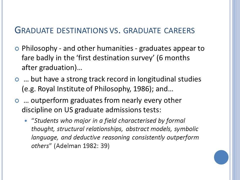 A C AREERS A DVISER S P ERSPECTIVE Philosophers and Career Choice Diversity of options Exploratory style leads to slower decision making Ambition to stay in HE Unemployment rate below national average of 6.7% Employability Issues for Philosophers No direct link to major career area Frustration with any degree category Mixed ability to articulate skills and relate them to the job market Comparisons made with vocational degrees and courses with strong employer links