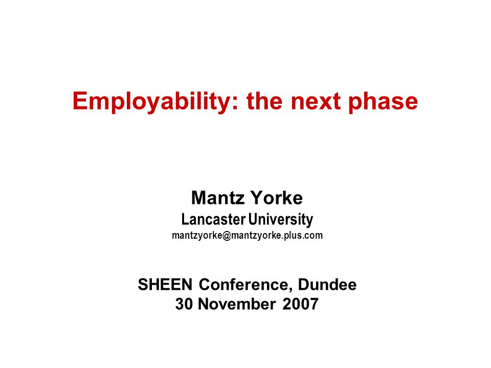 Employability: the next phase Mantz Yorke Lancaster University mantzyorke@mantzyorke.plus.com SHEEN Conference, Dundee 30 November 2007