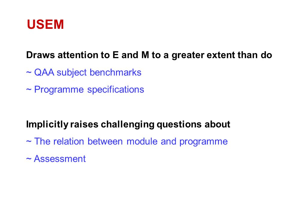Draws attention to E and M to a greater extent than do ~ QAA subject benchmarks ~ Programme specifications Implicitly raises challenging questions about ~ The relation between module and programme ~ Assessment USEM