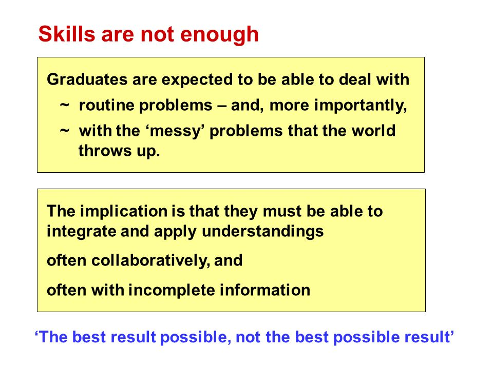 Skills are not enough Graduates are expected to be able to deal with ~ routine problems – and, more importantly, ~ with the messy problems that the world throws up.