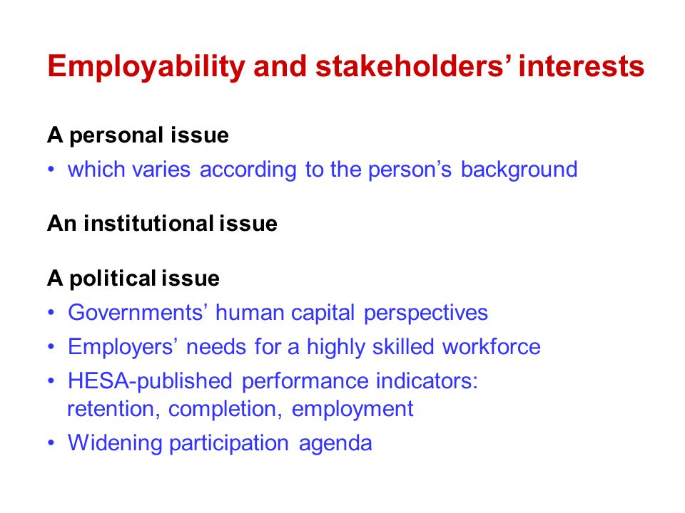 Employability and stakeholders interests A personal issue which varies according to the persons background An institutional issue A political issue Governments human capital perspectives Employers needs for a highly skilled workforce HESA-published performance indicators: retention, completion, employment Widening participation agenda