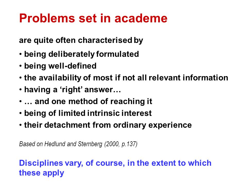 Problems set in academe are quite often characterised by being deliberately formulated being well-defined the availability of most if not all relevant information having a right answer… … and one method of reaching it being of limited intrinsic interest their detachment from ordinary experience Based on Hedlund and Sternberg (2000, p.137) Disciplines vary, of course, in the extent to which these apply