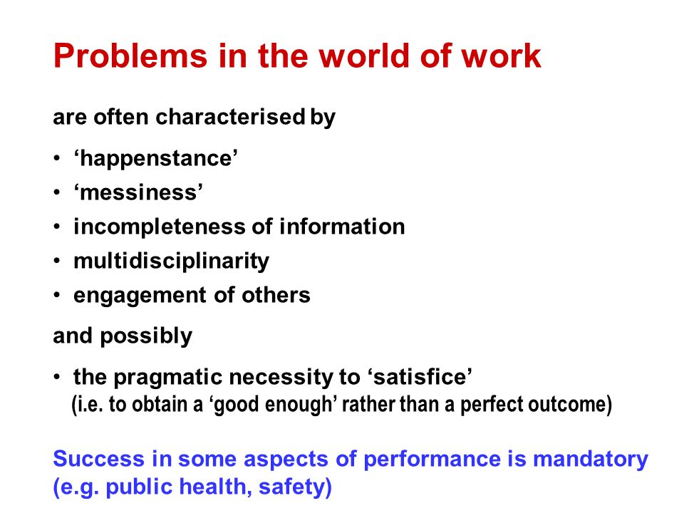 Problems in the world of work are often characterised by happenstance messiness incompleteness of information multidisciplinarity engagement of others and possibly the pragmatic necessity to satisfice (i.e.