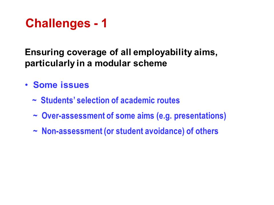 Ensuring coverage of all employability aims, particularly in a modular scheme Some issues ~ Students selection of academic routes ~ Over-assessment of some aims (e.g.