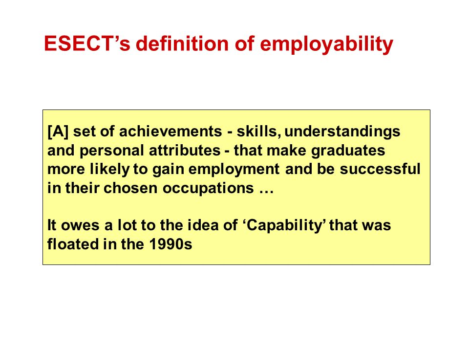 [A] set of achievements - skills, understandings and personal attributes - that make graduates more likely to gain employment and be successful in their chosen occupations … It owes a lot to the idea of Capability that was floated in the 1990s ESECTs definition of employability