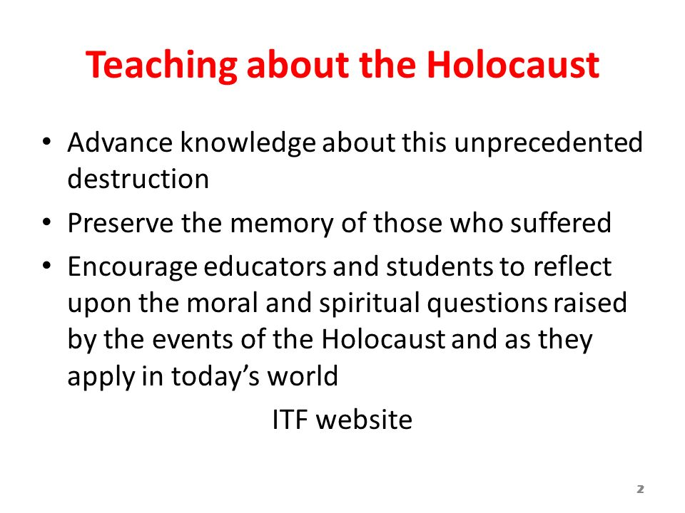 Teaching about the Holocaust Advance knowledge about this unprecedented destruction Preserve the memory of those who suffered Encourage educators and